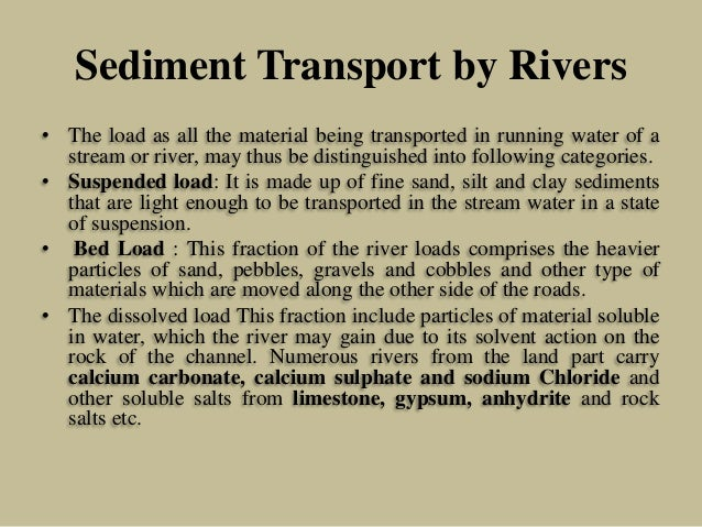 Sediment Transport by Rivers • The load as all the material being transported in running water of a stream or river, may t...