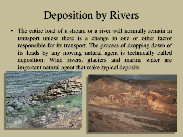 Deposition by Rivers • The entire load of a stream or a river will normally remain in transport unless there is a change i...