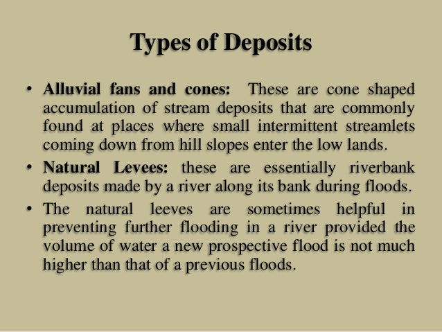 Types of Deposits • Alluvial fans and cones: These are cone shaped accumulation of stream deposits that are commonly found...