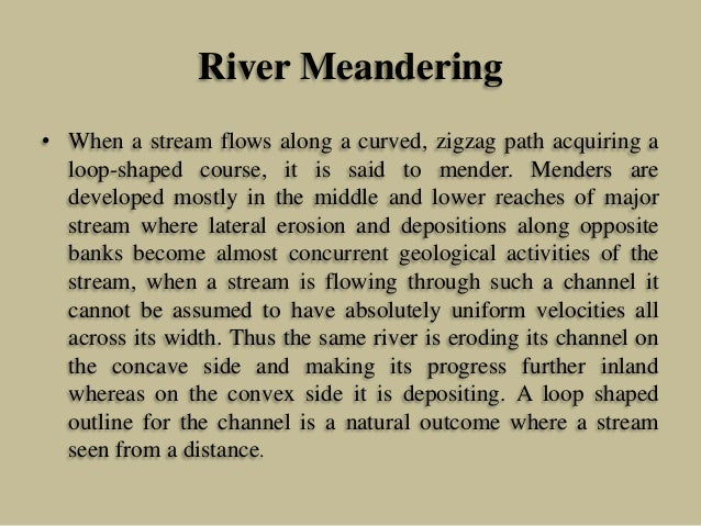 River Meandering • When a stream flows along a curved, zigzag path acquiring a loop-shaped course, it is said to mender. M...