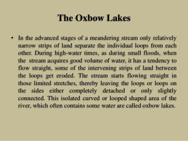 The Oxbow Lakes • In the advanced stages of a meandering stream only relatively narrow strips of land separate the individ...