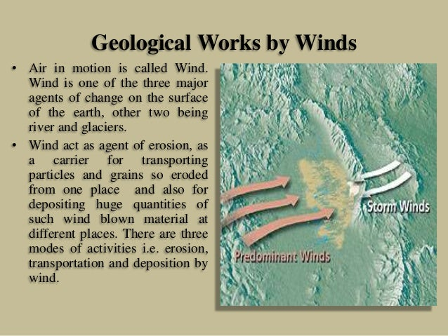Geological Works by Winds • Air in motion is called Wind. Wind is one of the three major agents of change on the surface o...