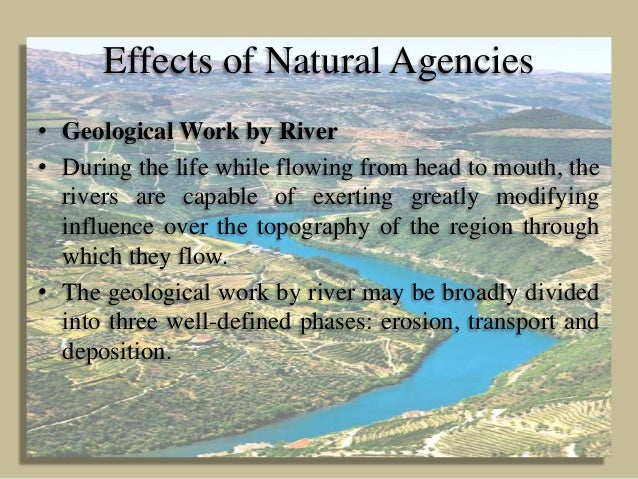 Effects of Natural Agencies • Geological Work by River • During the life while flowing from head to mouth, the rivers are ...