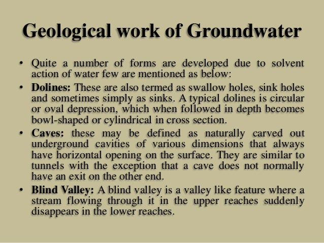 Geological work of Groundwater • Quite a number of forms are developed due to solvent action of water few are mentioned as...