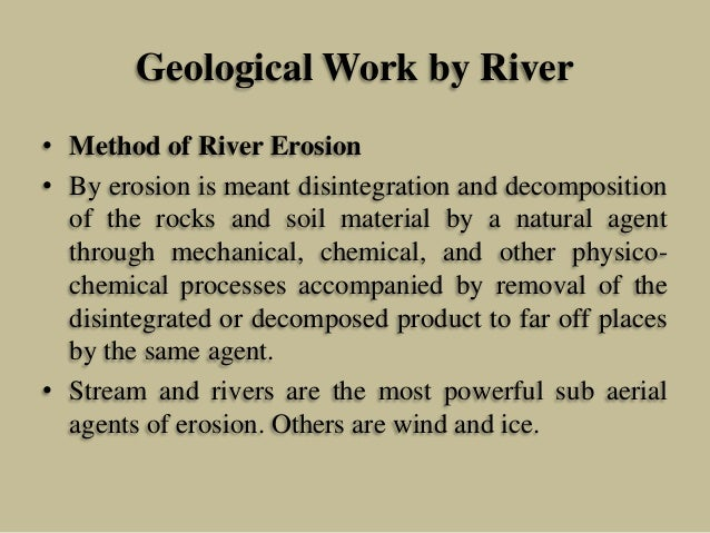Geological Work by River • Method of River Erosion • By erosion is meant disintegration and decomposition of the rocks and...