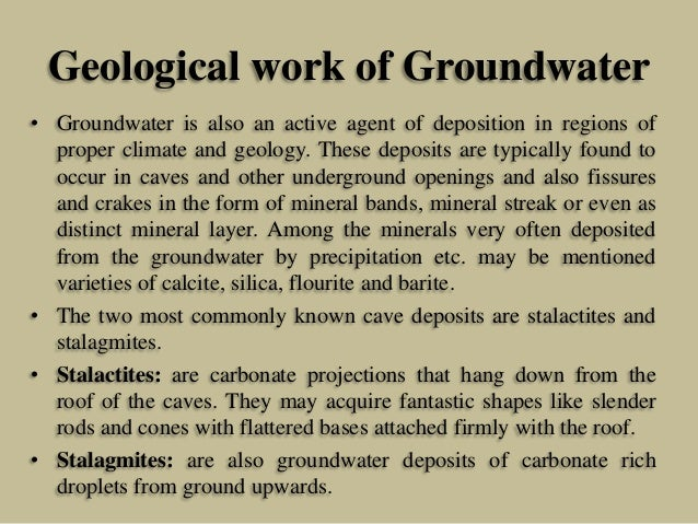 Geological work of Groundwater • Groundwater is also an active agent of deposition in regions of proper climate and geolog...