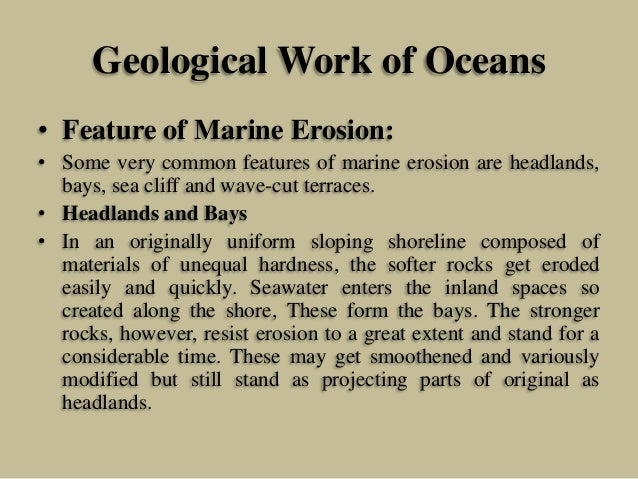 Geological Work of Oceans • Feature of Marine Erosion: • Some very common features of marine erosion are headlands, bays, ...