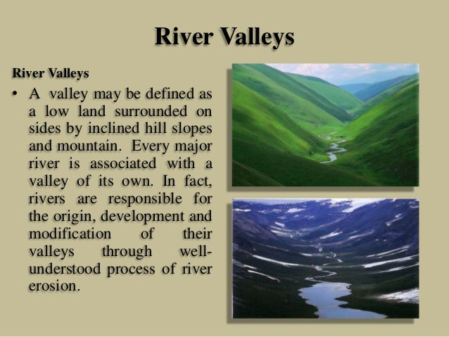 River Valleys River Valleys • A valley may be defined as a low land surrounded on sides by inclined hill slopes and mounta...