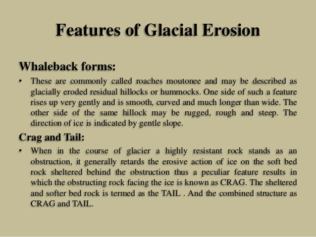Features of Glacial Erosion Whaleback forms: • These are commonly called roaches moutonee and may be described as glaciall...