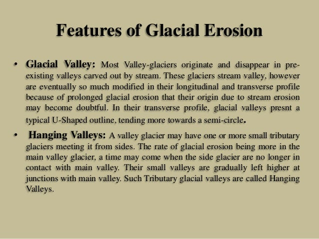 Features of Glacial Erosion • Glacial Valley: Most Valley-glaciers originate and disappear in pre- existing valleys carved...