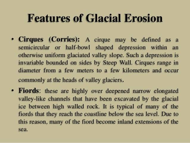 Features of Glacial Erosion • Cirques (Corries): A cirque may be defined as a semicircular or half-bowl shaped depression ...