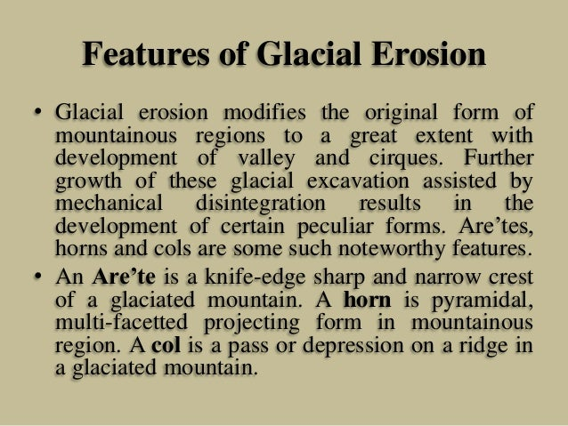 Features of Glacial Erosion • Glacial erosion modifies the original form of mountainous regions to a great extent with dev...
