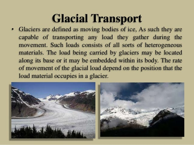Glacial Transport • Glaciers are defined as moving bodies of ice, As such they are capable of transporting any load they g...
