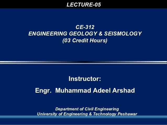 LECTURE-05               CE-312ENGINEERING GEOLOGY & SEISMOLOGY          (03 Credit Hours)                Instructor: Engr...