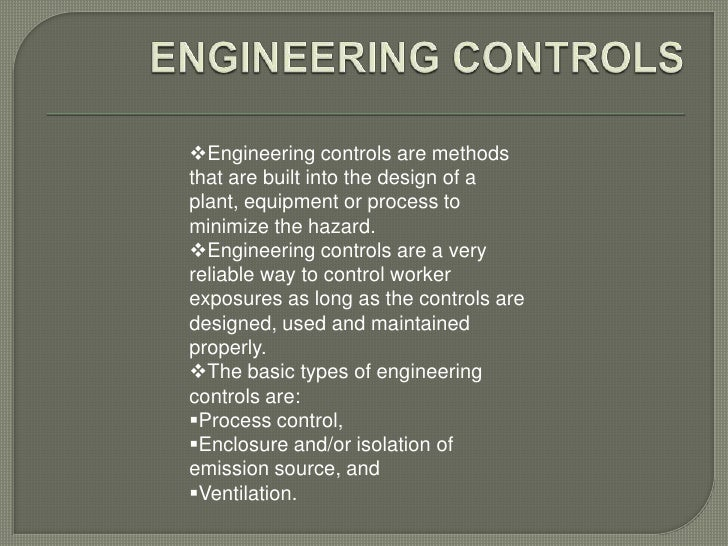 Engineering controls are methodsthat are built into the design of aplant, equipment or process tominimize the hazard.Eng...