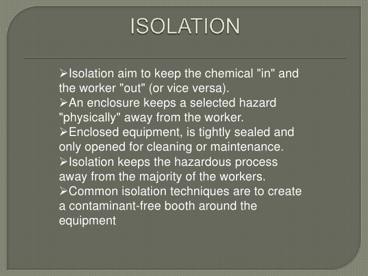 """Isolation aim to keep the chemical """"in"""" andthe worker """"out"""" (or vice versa).An enclosure keeps a selected hazard""""physica..."""