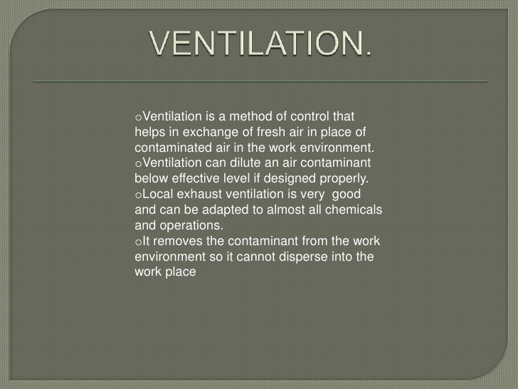 oVentilation is a method of control thathelps in exchange of fresh air in place ofcontaminated air in the work environment...