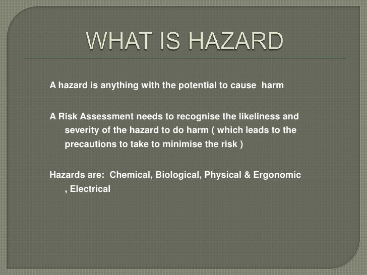 A hazard is anything with the potential to cause harmA Risk Assessment needs to recognise the likeliness and   severity of...