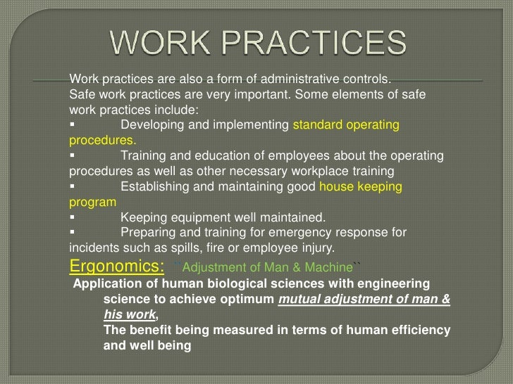 Work practices are also a form of administrative controls.Safe work practices are very important. Some elements of safewor...