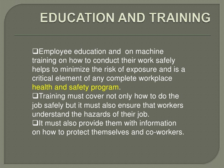 Employee education and on machinetraining on how to conduct their work safelyhelps to minimize the risk of exposure and i...