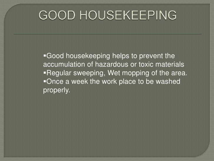 Good housekeeping helps to prevent theaccumulation of hazardous or toxic materialsRegular sweeping, Wet mopping of the a...
