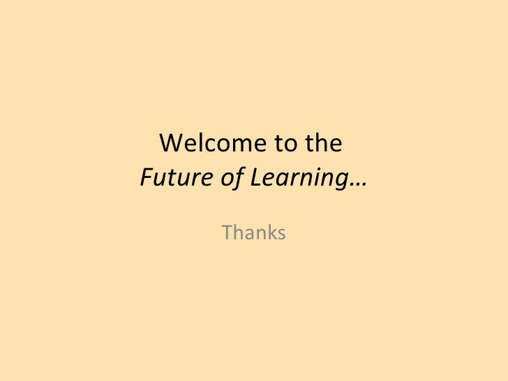 Welcome to the  Future of Learning… Thanks