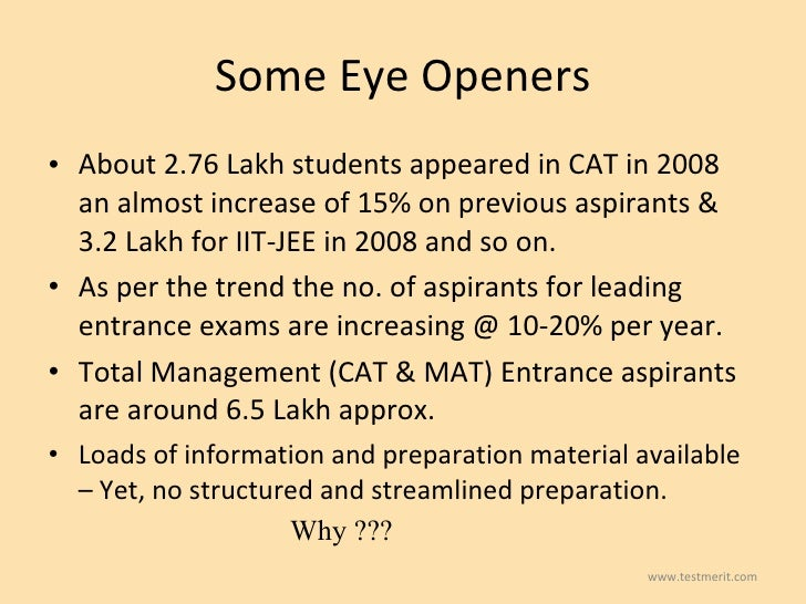 Some Eye Openers <ul><li>About 2.76 Lakh students appeared in CAT in 2008 an almost increase of 15% on previous aspirants ...