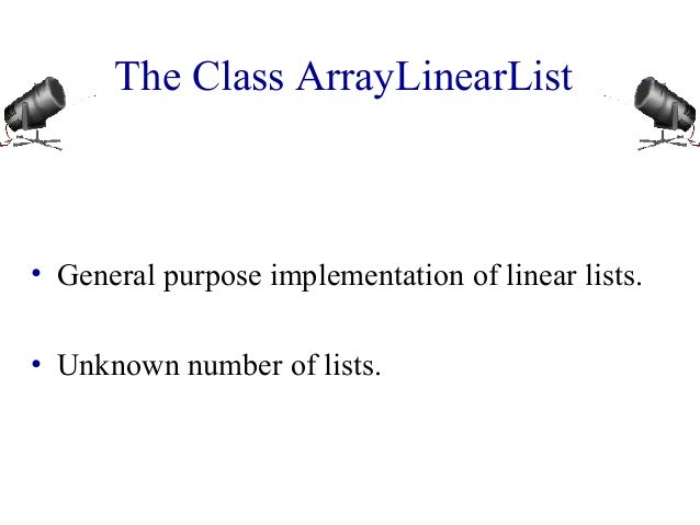 The Class ArrayLinearList • General purpose implementation of linear lists. • Unknown number of lists.