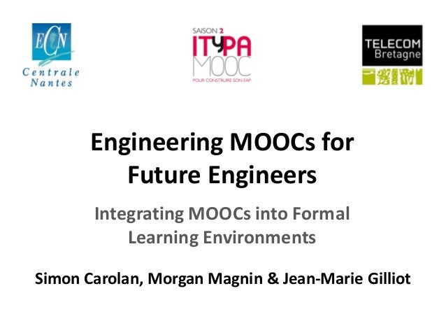 Engineering MOOCs for Future Engineers Integrating MOOCs into Formal Learning Environments Simon Carolan, Morgan Magnin & ...