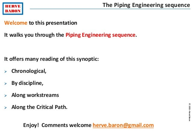 ©2015–HervéBaron Welcome to this presentation It walks you through the Piping Engineering sequence. It offers many reading...