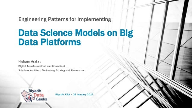 Data Science Models on Big Data Platforms Engineering Patterns for Implementing Hisham Arafat Digital Transformation Lead ...