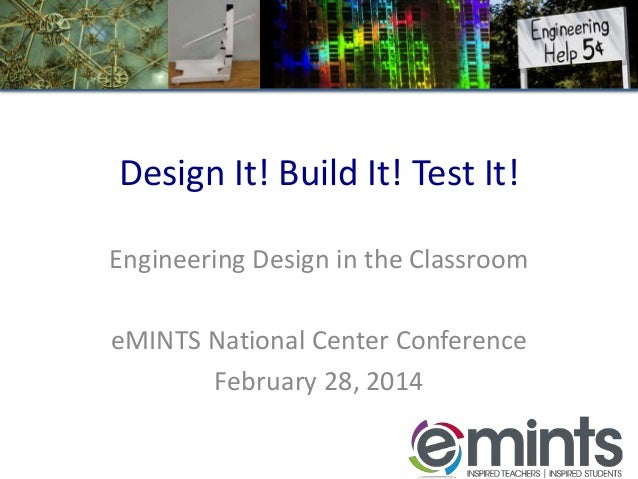 Design It! Build It! Test It! Engineering Design in the Classroom  eMINTS National Center Conference February 28, 2014