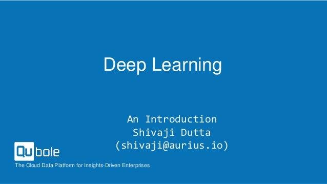 The Cloud Data Platform for Insights-Driven Enterprises Deep Learning An Introduction Shivaji Dutta (shivaji@aurius.io)