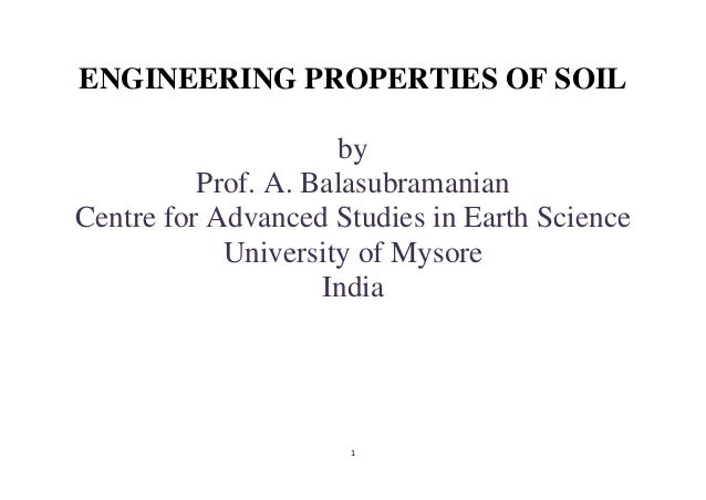 1 ENGINEERING PROPERTIES OF SOIL by Prof. A. Balasubramanian Centre for Advanced Studies in Earth Science University of My...