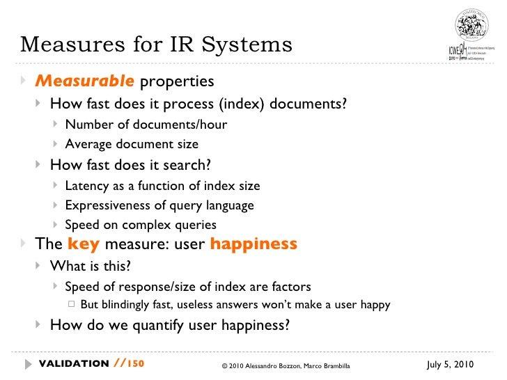 Measures for IR Systems <ul><li>Measurable  properties  </li></ul><ul><ul><li>How fast does it process (index) documents? ...