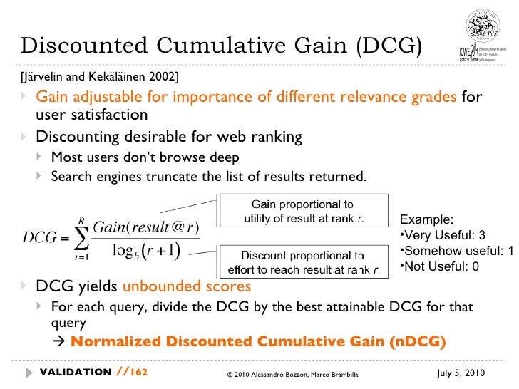 Discounted Cumulative Gain (DCG) <ul><li>[Järvelin and Kekäläinen 2002] </li></ul><ul><li>Gain adjustable for importance o...