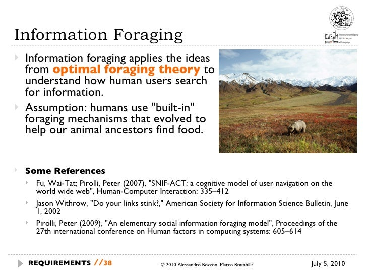 Information Foraging <ul><li>Information foraging  applies the ideas from  optimal foraging theory   to understand how hum...