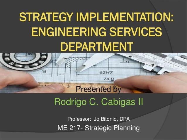 STRATEGY IMPLEMENTATION: ENGINEERING SERVICES DEPARTMENT  Presented by  Rodrigo C. Cabigas II Professor: Jo Bitonio, DPA  ...