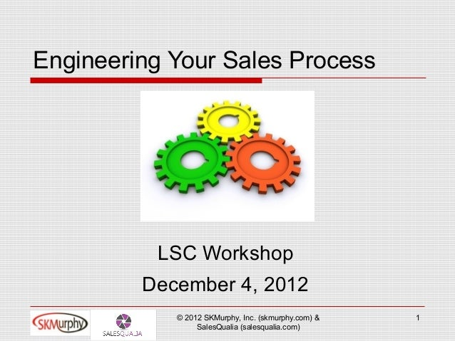 Engineering Your Sales Process          LSC Workshop         December 4, 2012            © 2012 SKMurphy, Inc. (skmurphy.c...