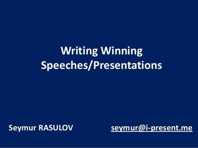 Writing Winning Speeches/Presentations  Seymur RASULOV  seymur@i-present.me