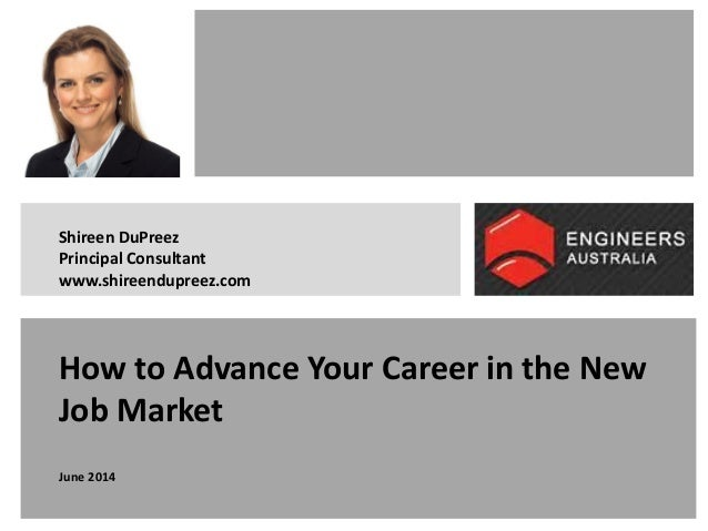 How to Advance Your Career in the New Job Market June 2014 Shireen DuPreez Principal Consultant www.shireendupreez.com