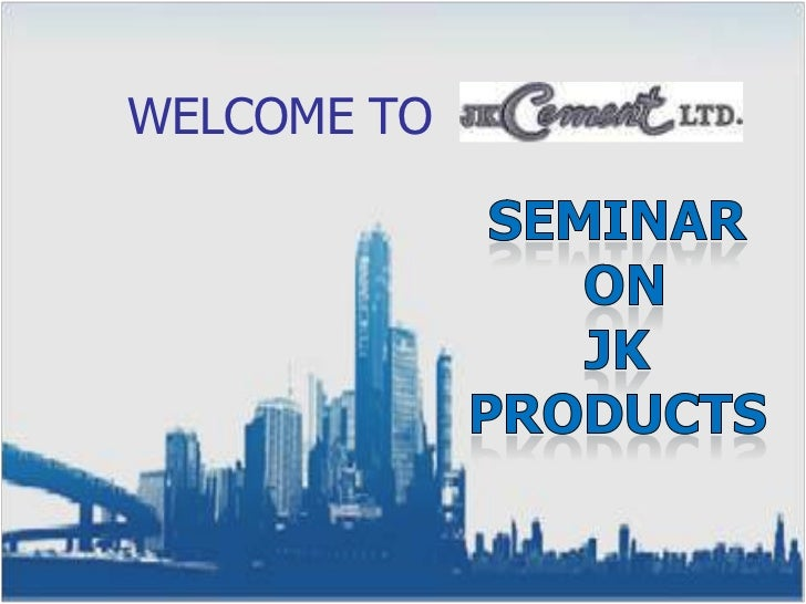 WELCOME TO <br />SEMINAR<br /> On<br />JK PRODUCTS<br />