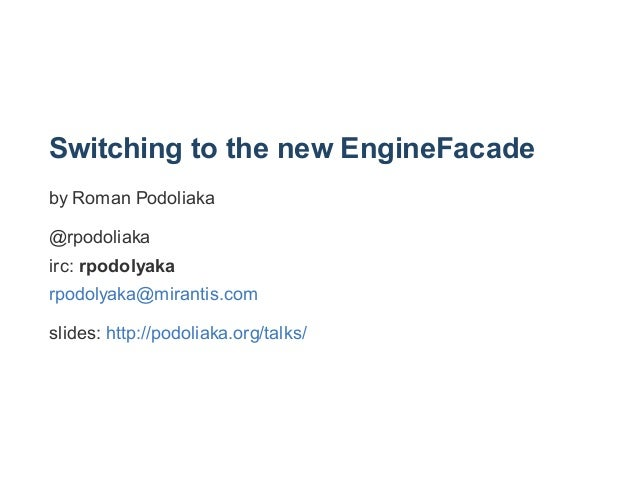 Switching to the new EngineFacade by Roman Podoliaka @rpodoliaka irc: rpodolyaka rpodolyaka@mirantis.com slides: http://po...