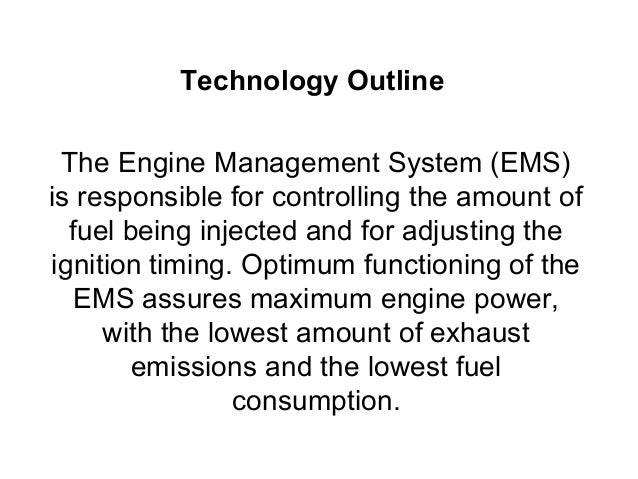 Technology Outline The Engine Management System (EMS)is responsible for controlling the amount of  fuel being injected and...