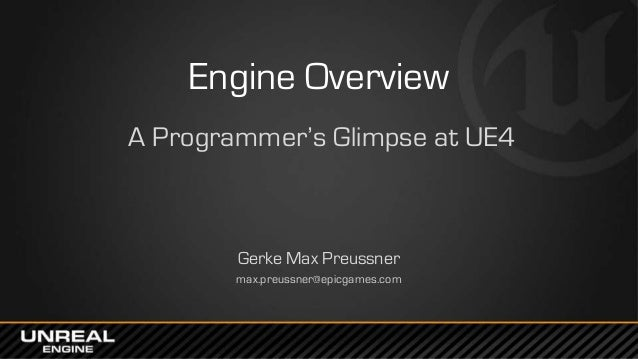 Engine Overview A Programmer's Glimpse at UE4 Gerke Max Preussner max.preussner@epicgames.com