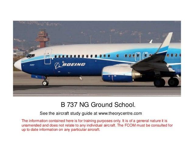 B 737 NG Ground School.                     •B 737 NG Ground School.           See the aircraft study guide at www.theoryc...