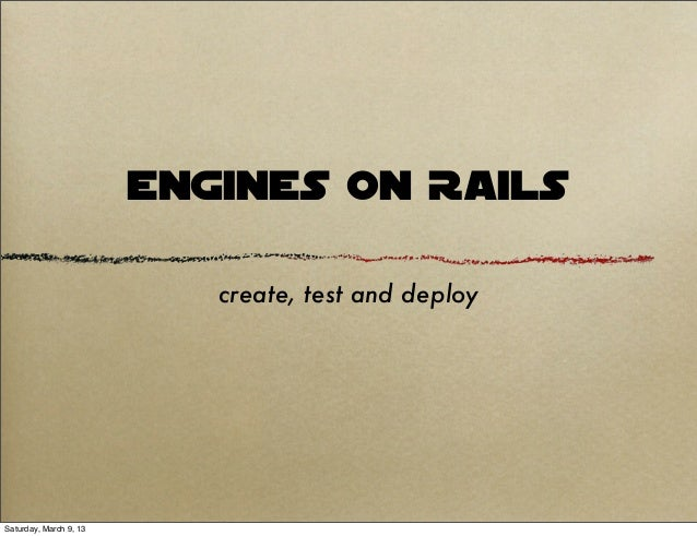 Engines on Rails                           create, test and deploySaturday, March 9, 13