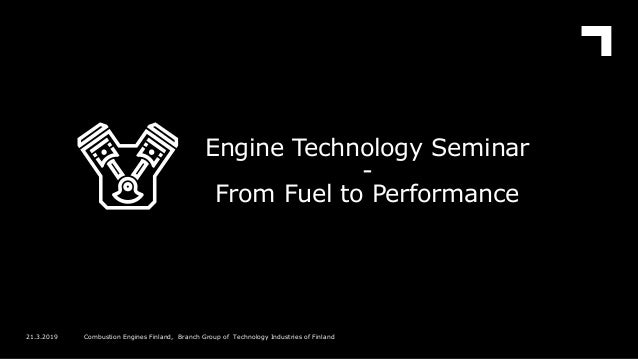 Engine Technology Seminar - From Fuel to Performance 21.3.2019 Combustion Engines Finland, Branch Group of Technology Indu...