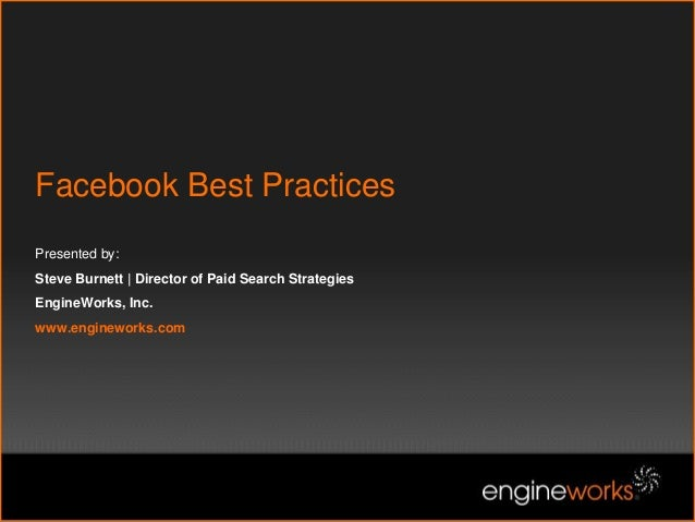 Facebook Best Practices Presented by: Steve Burnett | Director of Paid Search Strategies EngineWorks, Inc. www.engineworks...