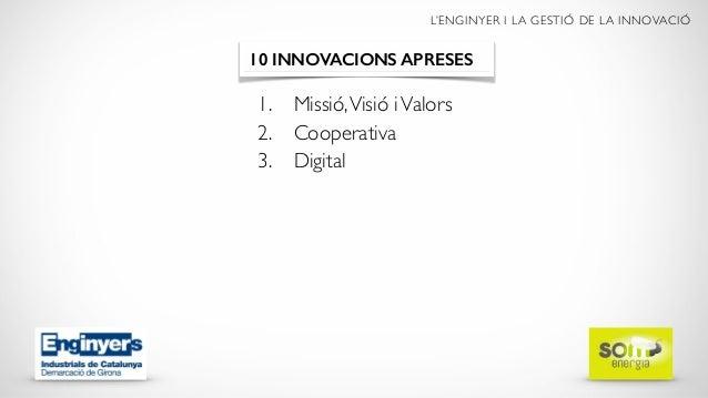 L'ENGINYER I LA GESTIÓ DE LA INNOVACIÓ 1. Missió,Visió iValors 2. Cooperativa 3. Digital 10 INNOVACIONS APRESES